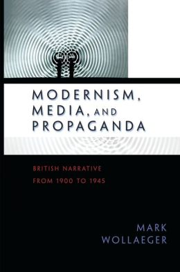 Modernism, Media, and Propaganda: British Narrative from 1900 to 1945