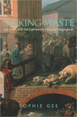 Making Waste: Leftovers and the Eighteenth-Century Imagination