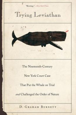 Trying Leviathan: The Nineteenth-Century New York Court Case That Put the Whale on Trial and Challenged the Order of Nature