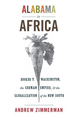 Alabama in Africa: Booker T. Washington, the German Empire, and the Globalization of the New South