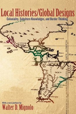 Local Histories/Global Designs: Coloniality, Subaltern Knowledges, and Border Thinking (New in Paper)