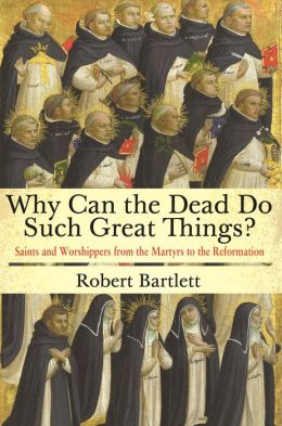 Why Can the Dead Do Such Great Things?: Saints and Worshippers from the Martyrs to the Reformation
