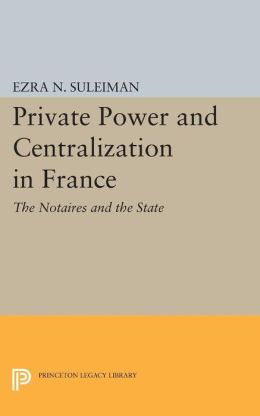 Private Power and Centralization in France: The Notaires and the State