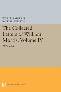 The Collected Letters of William Morris, Volume IV: 1893-1896