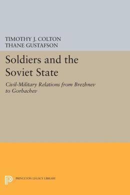 Soldiers and the Soviet State: Civil-Military Relations from Brezhnev to Gorbachev