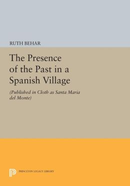 The Presence of the Past in a Spanish Village: (Published in cloth as Santa Maria del Monte)