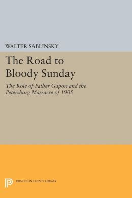 The Road to Bloody Sunday: The Role of Father Gapon and the Petersburg Massacre of 1905