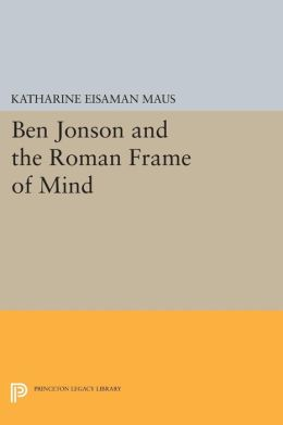 Ben Jonson and the Roman Frame of Mind