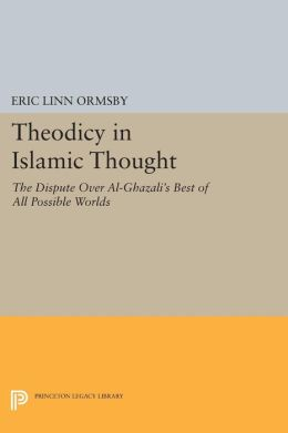 Theodicy in Islamic Thought: The Dispute Over Al-Ghazali's Best of All Possible Worlds