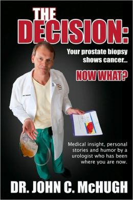 The Decision: Your Prostate Biopsy Shows Cancer. Now What?: Medical Insight, Personal Stories, and Humor by a Urologist Who Has Been