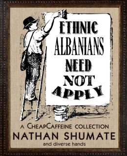 Ethnic Albanians Need Not Apply: A CheapCaffeine Collection