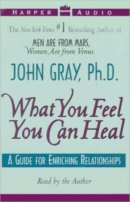 What You Feel You Can Heal: A Guide to Enriching Relationships