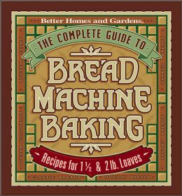 Complete Guide to Bread Machine Baking; Recipes for 1 1/2 and 2 Lb. Loaves