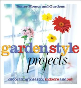 Garden Style Projects: Decorating Ideas for Indoors and Out