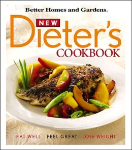 New Dieter 39 S Cookbook Eat Well Feel Great Lose Weight By Better Homes And Gardens