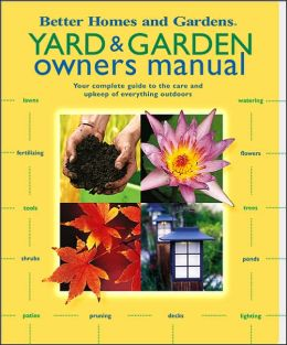 Yard and Garden Owners Manual: Your Complete Guide to the Care and Upkeep of Everything Outdoors
