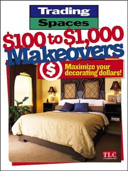 Trading Spaces $100 to $1000 Makeovers: Maximizing Your Decorating Dollars