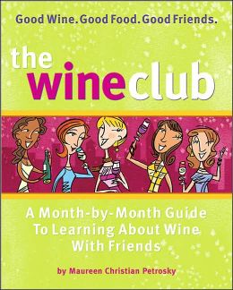The Wine Club: A Month-by-Month Guide to Learning About Wine with Friends Maureen Christian Petrosky