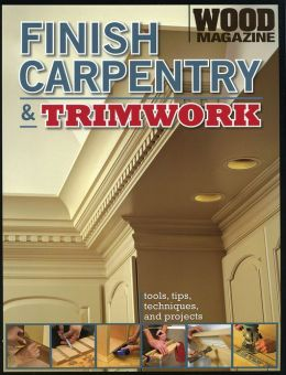 Finish Carpentry and Trimwork (WOOD Magazine)