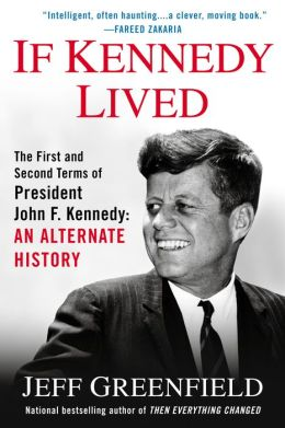 If Kennedy Lived: The First and Second Terms of President John F. Kennedy: AnAlternate History