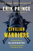 Book Cover Image. Title: Civilian Warriors:  The Inside Story of Blackwater and the Unsung Heroes of theWar on Terror, Author: Erik Prince