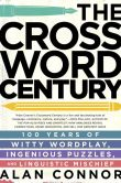Book Cover Image. Title: The Crossword Century:  100 Years of Witty Wordplay, Ingenious Puzzles, and Linguistic Mischief, Author: Alan Connor