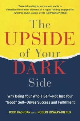 The Upside of Your Dark Side: Why Being Your Whole Self--Not Just Your