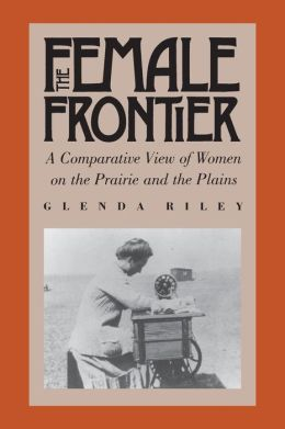 Female Frontier: A Comparative View of Women on the Prairie and the Plains