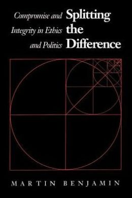 Splitting the Difference: Compromise and Integrity in Ethics and Politics