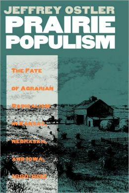 Prairie Populism: The Fate of Agrarian Radicalism in Kansas,Nebraska,and Iowa,1880-1892
