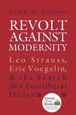 Revolt Against Modernity: Leo Strauss, Eric Voegelin and the Search for a Postliberal Order