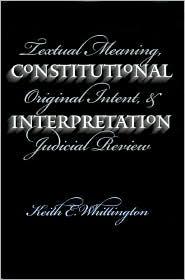 Constitutional Interpretation: Textual Meaning, Original Intent and Judicial Review