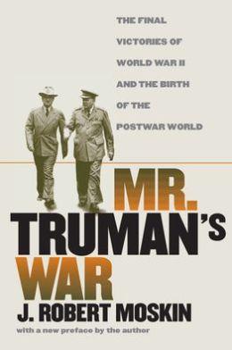 Mr. Truman's War: The Final Victories of World War II and the Birth of the Postwar World