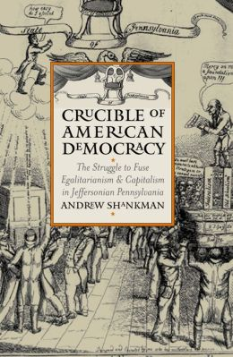 Crucible of American Democracy: The Struggle to Fuse Egalitarianism and Capitalism in Jeffersonian Pennsylvania (American Political Thought) Andrew Shankman