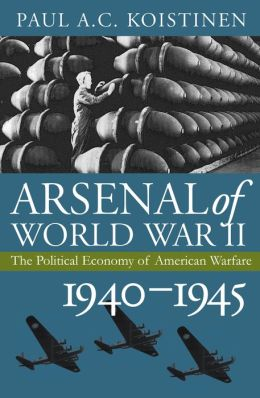 Arsenal of World War II: The Political Economy of American Warfare, 1940-1945 (Modern War Studies Series)