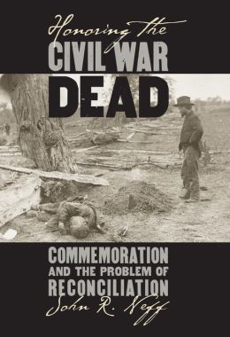 Honoring the Civil War Dead: Commemoration and the Problem of Reconciliation (Modern War Studies Series)