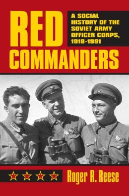 Red Commanders: A Social History of the Soviet Army Officer Corps, 1918-1991