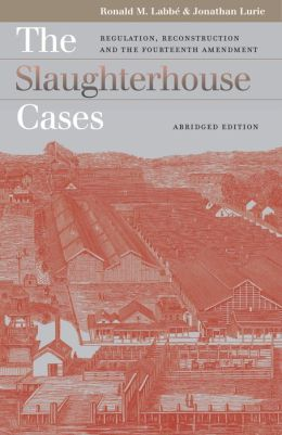 The Slaughterhouse Cases: Regulation, Reconstruction, and the Fourteenth Amendment