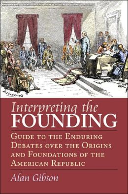 Interpreting the Founding: Guide to the Enduring Debates over the Origins and Foundations of the American Republic