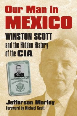 Our Man in Mexico: Winston Scott and the Hidden History of the CIA