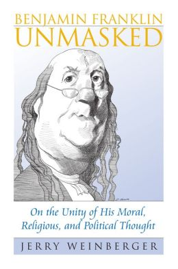 Benjamin Franklin Unmasked: On the Unity of His Moral, Religious, and Political Thought