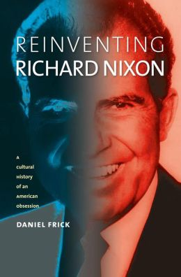Reinventing Richard Nixon: A Cultural History of an American Obsession