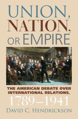 Union, Nation, or Empire: The American Debate over International Relations, 1789-1941