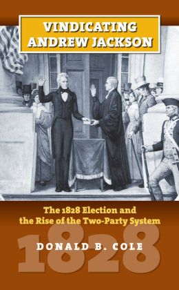 Vindicating Andrew Jackson: The 1828 Election and the Rise of the Two-Party System
