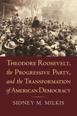 Theodore Roosevelt, the Progressive Party, and the Transformation of American Democracy: