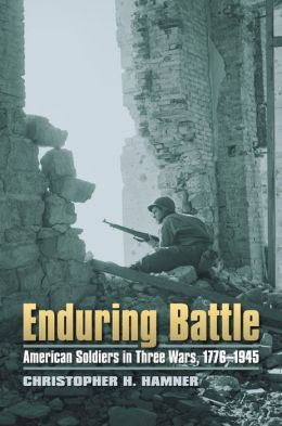 Enduring Battle: American Soldiers in Three Wars, 1776-1945