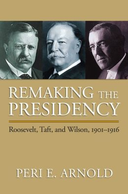 Remaking the Presidency: Roosevelt, Taft, and Wilson, 1901-1916