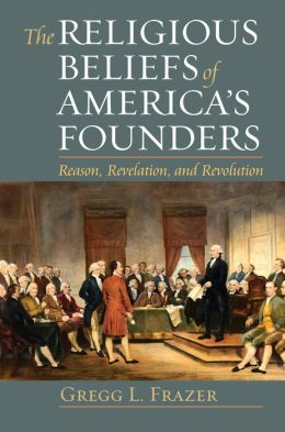 The Religious Beliefs of America's Founders: Reason, Revelation, and Revolution