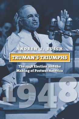 Truman's Triumphs: The 1948 Election and the Making of Postwar America