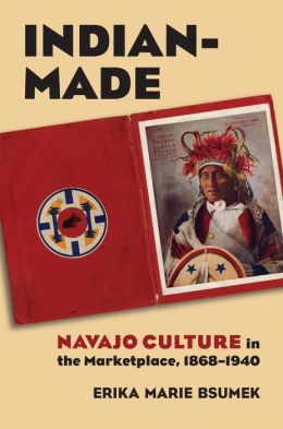 Indian-Made: Navajo Culture in the Marketplace, 1868-1940